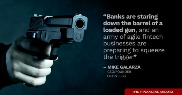 Banks are staring down the barrel of a loaded gun, and an army of agile fintech businesses are preparing to squeeze the trigger Mike Galarza